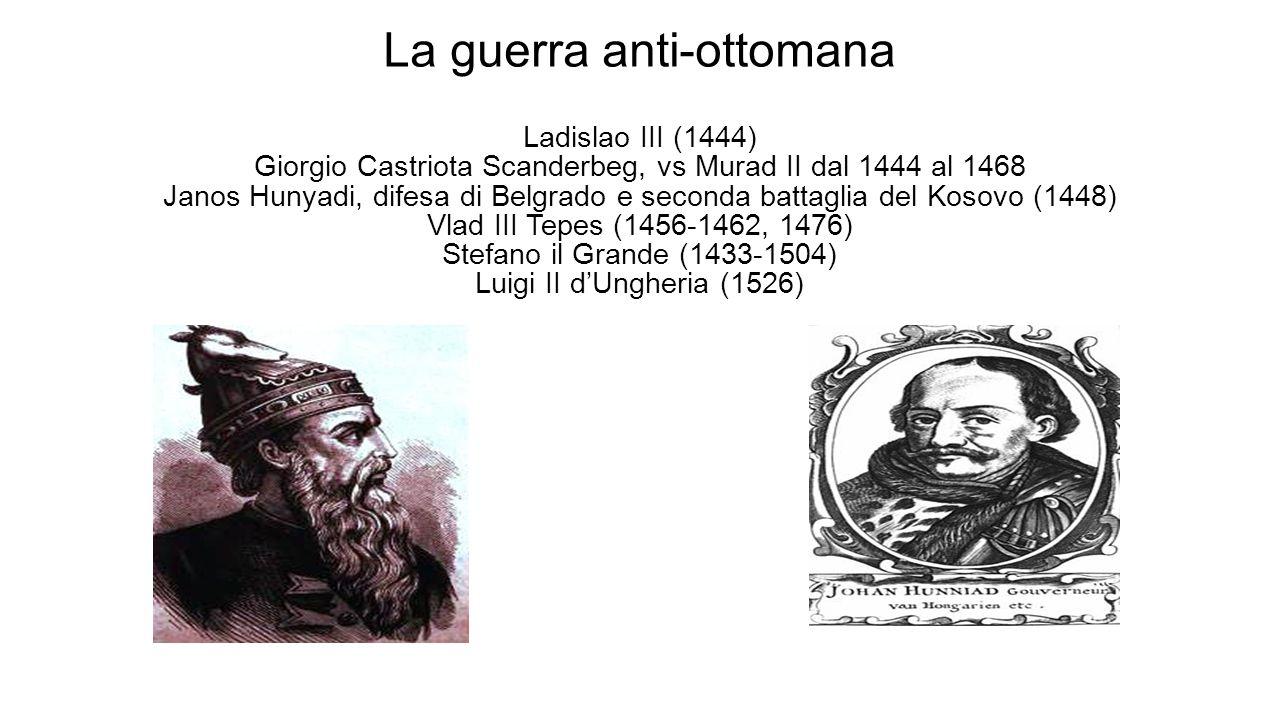 La guerra anti-ottomana Ladislao III (1444) Giorgio Castriota Scanderbeg, vs Murad II dal 1444 al 1468 Janos Hunyadi, difesa di Belgrado e seconda bat
