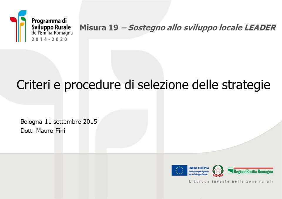 Misura 19 – Sostegno allo sviluppo locale LEADER Criteri e procedure di selezione delle strategie Bologna 11 settembre 2015 Dott. Mauro Fini