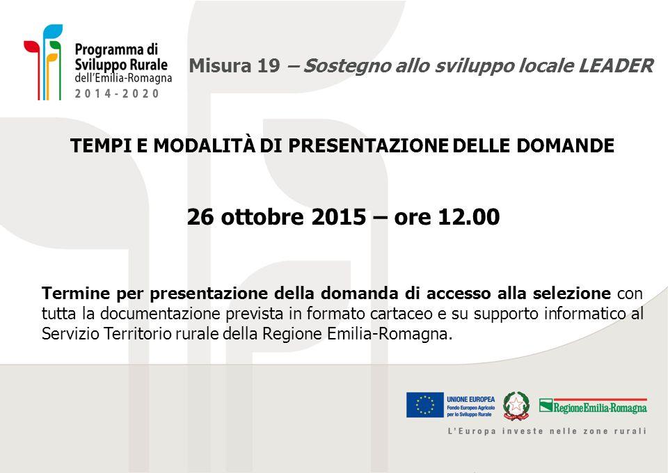 Misura 19 – Sostegno allo sviluppo locale LEADER TEMPI E MODALITÀ DI PRESENTAZIONE DELLE DOMANDE 26 ottobre 2015 – ore 12.00 Termine per presentazione