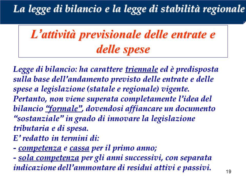 19 L'attività previsionale delle entrate e delle spese Legge di bilancio: ha carattere triennale ed è predisposta sulla base dell'andamento previsto delle entrate e delle spese a legislazione (statale e regionale) vigente.