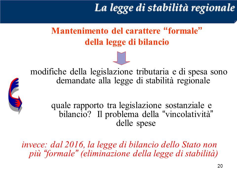 20 modifiche della legislazione tributaria e di spesa sono demandate alla legge di stabilità regionale Mantenimento del carattere formale della legge di bilancio La legge di stabilità regionale quale rapporto tra legislazione sostanziale e bilancio.
