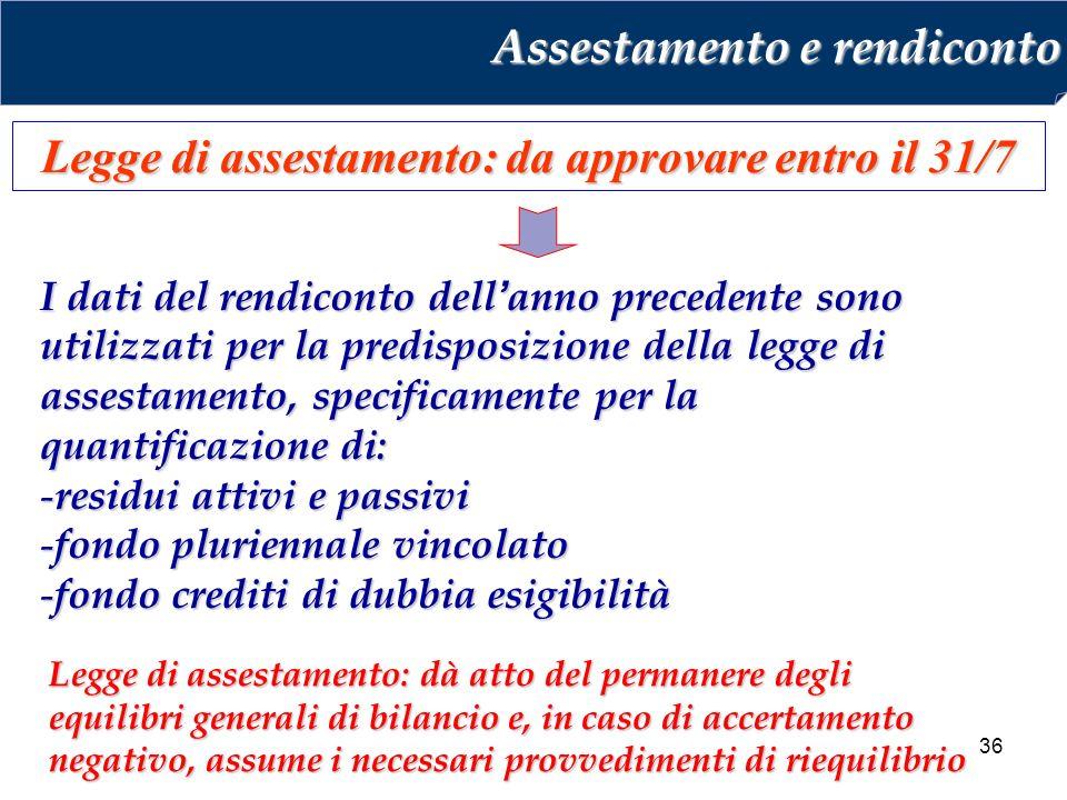36 Legge di assestamento: da approvare entro il 31/7 I dati del rendiconto dell'anno precedente sono utilizzati per la predisposizione della legge di assestamento, specificamente per la quantificazione di: - residui attivi e passivi - fondo pluriennale vincolato - fondo crediti di dubbia esigibilità Assestamento e rendiconto Legge di assestamento: dà atto del permanere degli equilibri generali di bilancio e, in caso di accertamento negativo, assume i necessari provvedimenti di riequilibrio