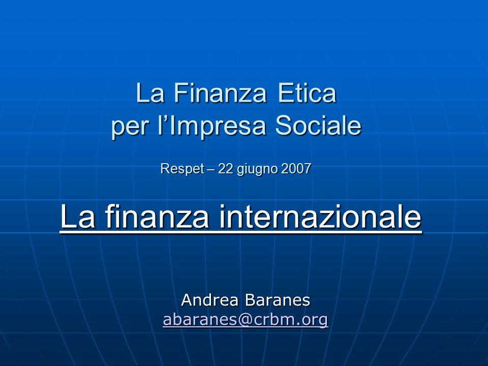 La Finanza Etica per l'Impresa Sociale Respet – 22 giugno 2007 La finanza internazionale Andrea Baranes abaranes@crbm.org abaranes@crbm.org