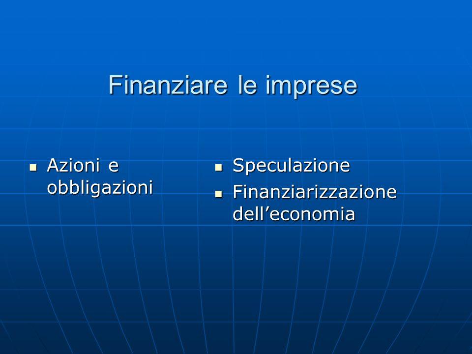 Finanziare le imprese Azioni e obbligazioni Azioni e obbligazioni Speculazione Speculazione Finanziarizzazione dell'economia Finanziarizzazione dell'economia
