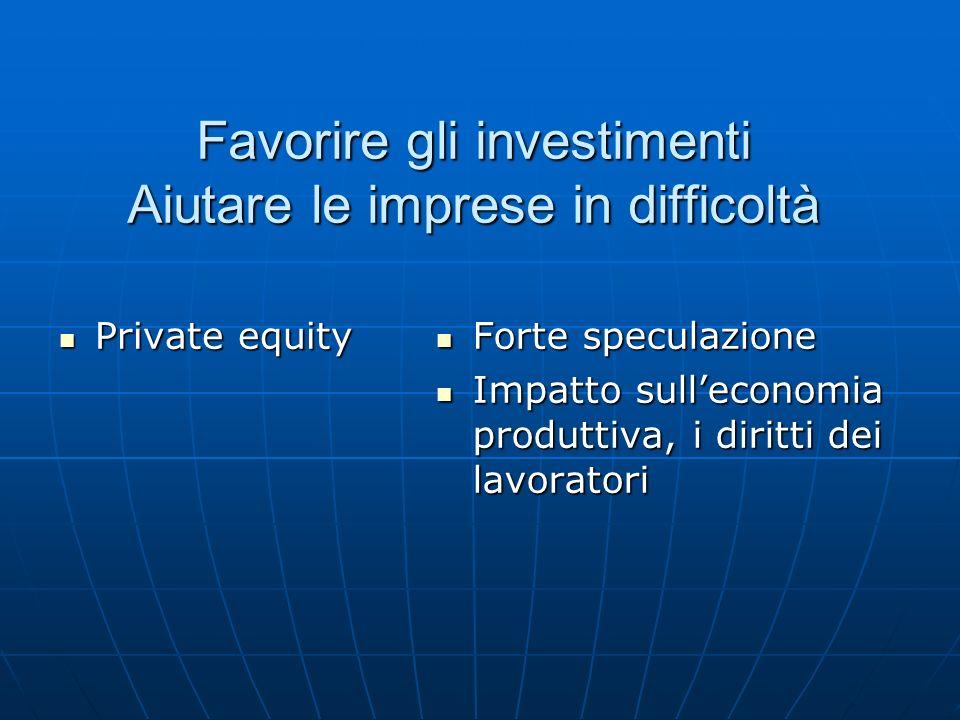 Favorire gli investimenti Aiutare le imprese in difficoltà Private equity Private equity Forte speculazione Forte speculazione Impatto sull'economia produttiva, i diritti dei lavoratori Impatto sull'economia produttiva, i diritti dei lavoratori