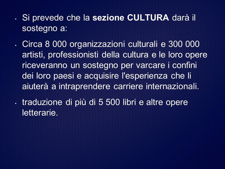 Si prevede che la sezione CULTURA darà il sostegno a: Circa 8 000 organizzazioni culturali e 300 000 artisti, professionisti della cultura e le loro opere riceveranno un sostegno per varcare i confini dei loro paesi e acquisire l esperienza che li aiuterà a intraprendere carriere internazionali.