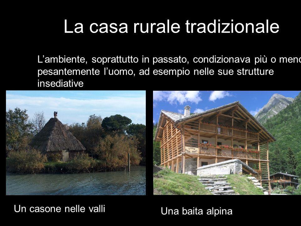 L'ambiente, soprattutto in passato, condizionava più o meno pesantemente l'uomo, ad esempio nelle sue strutture insediative Un casone nelle valli Una baita alpina La casa rurale tradizionale