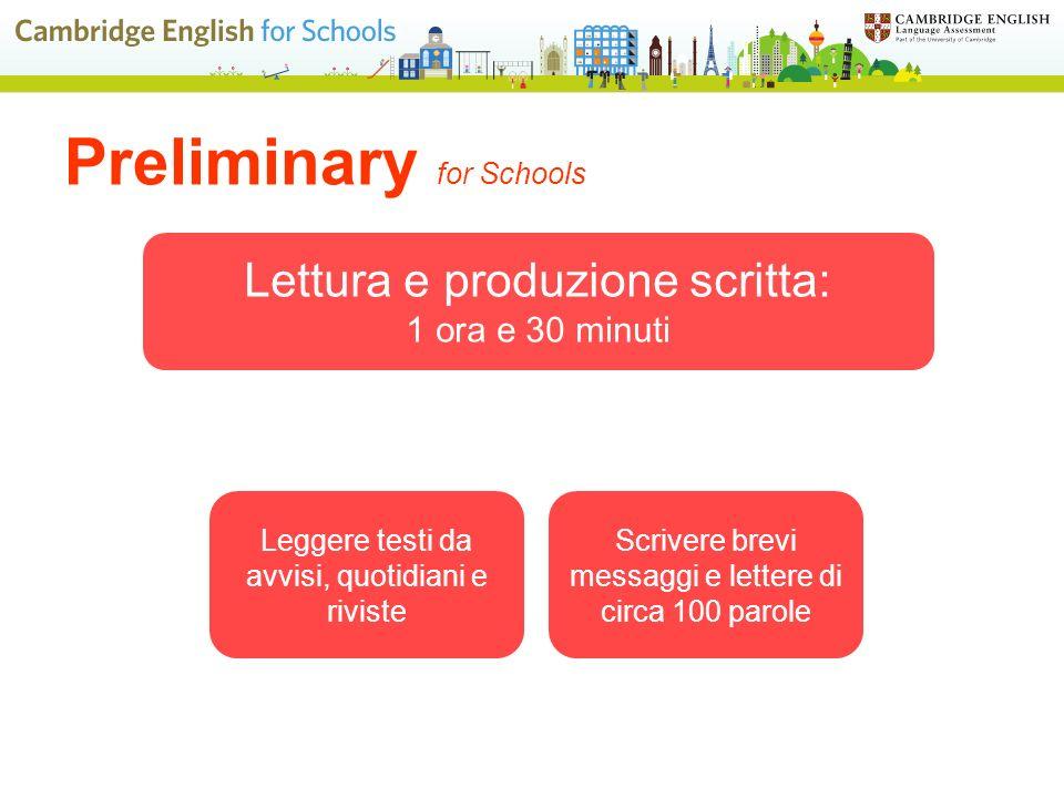 Preliminary for Schools Lettura e produzione scritta: 1 ora e 30 minuti Scrivere brevi messaggi e lettere di circa 100 parole Leggere testi da avvisi, quotidiani e riviste