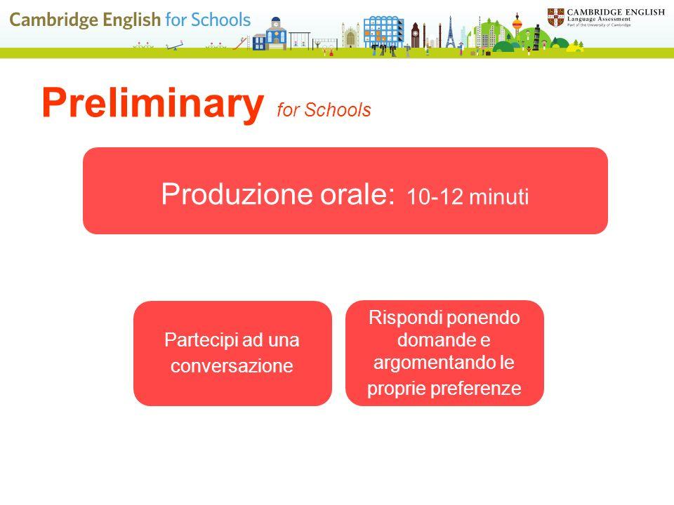 Produzione orale: 10-12 minuti Partecipi ad una conversazione Rispondi ponendo domande e argomentando le proprie preferenze Preliminary for Schools