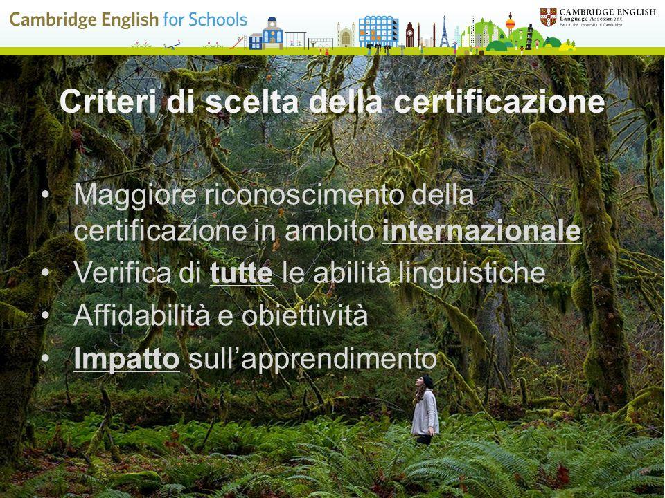 Criteri di scelta della certificazione Maggiore riconoscimento della certificazione in ambito internazionale Verifica di tutte le abilità linguistiche Affidabilità e obiettività Impatto sull'apprendimento