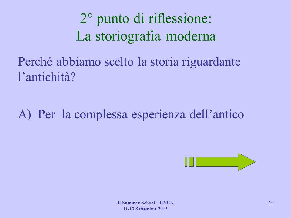 II Summer School – ENEA 11-13 Settembre 2013 10 2° punto di riflessione: La storiografia moderna Perché abbiamo scelto la storia riguardante l'antichità.