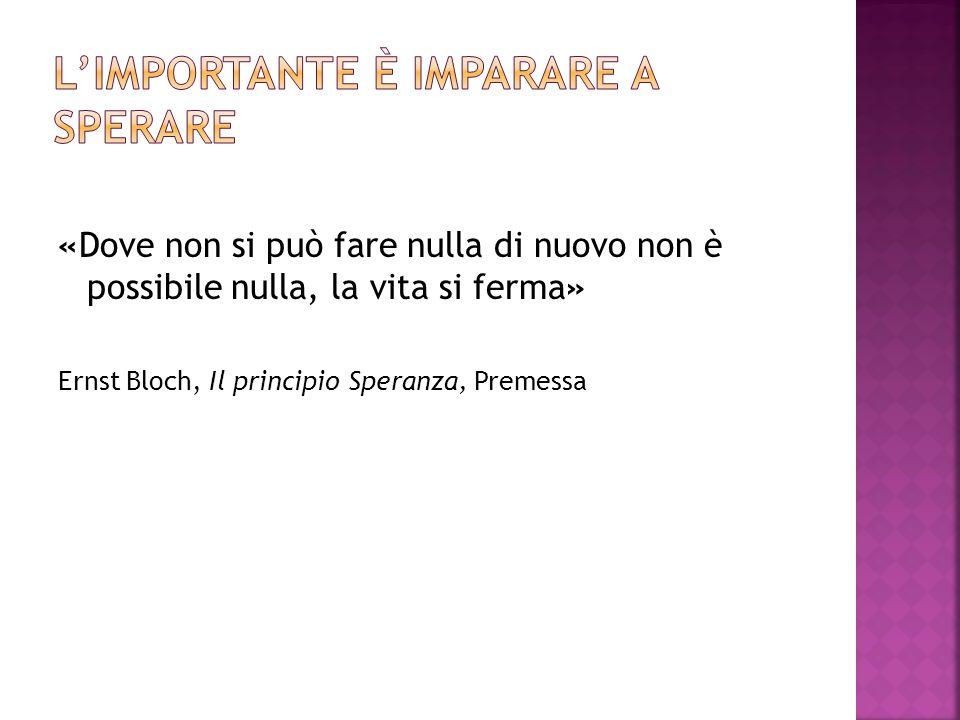 «Dove non si può fare nulla di nuovo non è possibile nulla, la vita si ferma» Ernst Bloch, Il principio Speranza, Premessa