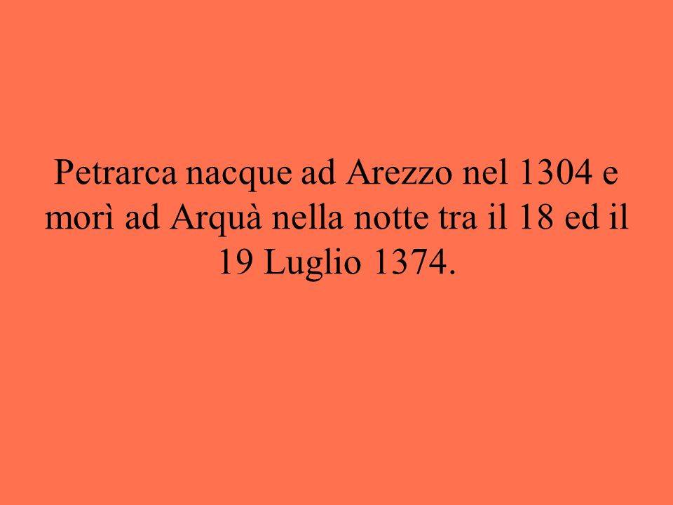 Petrarca nacque ad Arezzo nel 1304 e morì ad Arquà nella notte tra il 18 ed il 19 Luglio 1374.