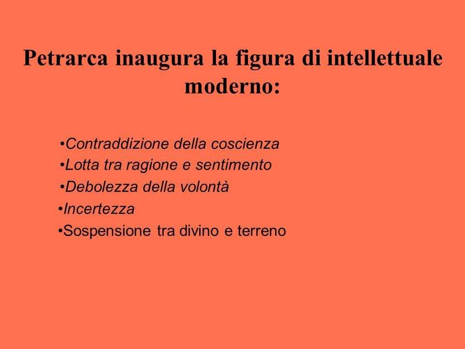 Petrarca inaugura la figura di intellettuale moderno: Contraddizione della coscienza Incertezza Lotta tra ragione e sentimento Sospensione tra divino