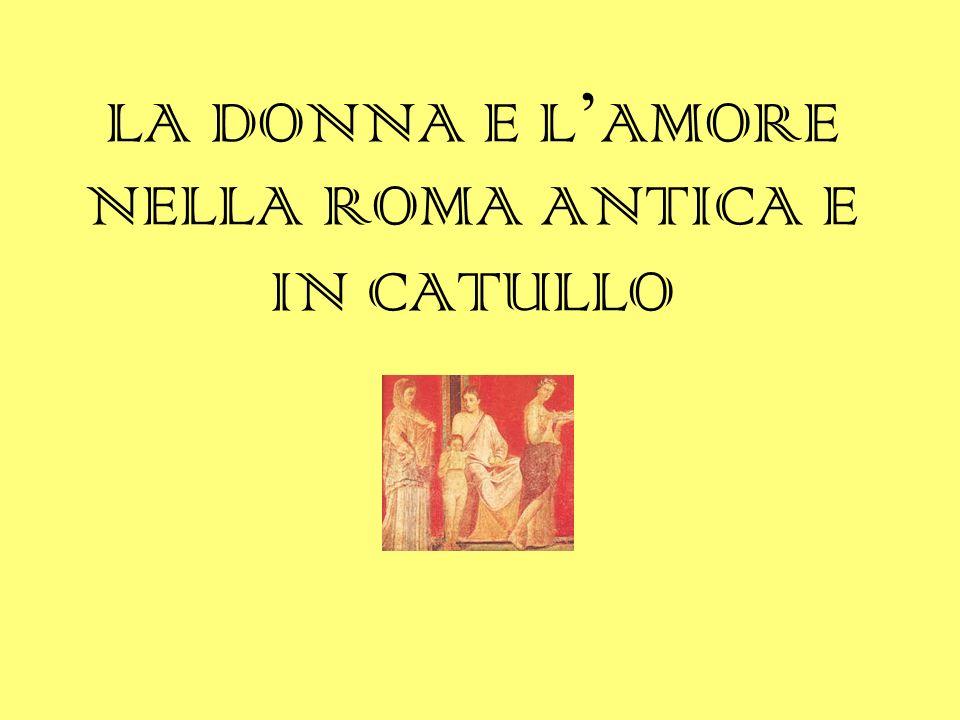 LA DONNA E L ' AMORE NELLA ROMA ANTICA E IN CATULLO