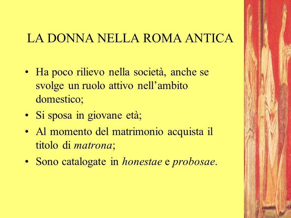 LA DONNA NELLA ROMA ANTICA Ha poco rilievo nella società, anche se svolge un ruolo attivo nell'ambito domestico; Si sposa in giovane età; Al momento d
