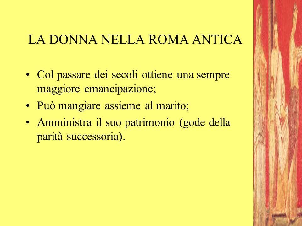 LA DONNA NELLA ROMA ANTICA Col passare dei secoli ottiene una sempre maggiore emancipazione; Può mangiare assieme al marito; Amministra il suo patrimo