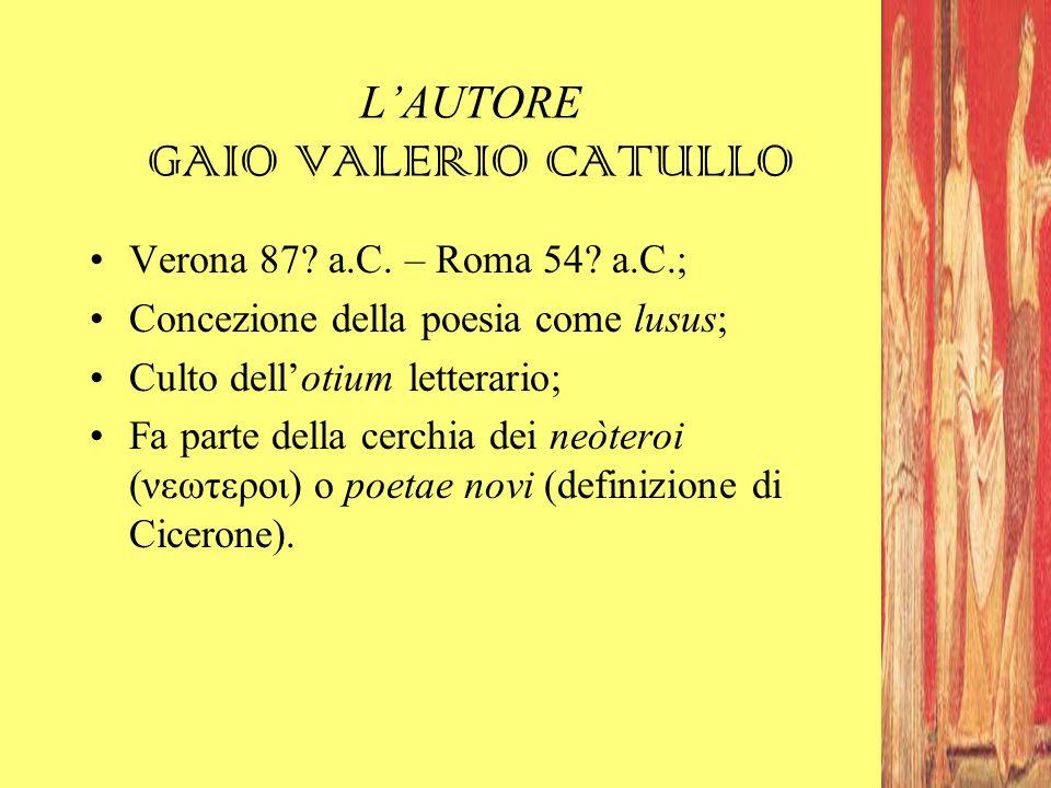 L'AUTORE GAIO VALERIO CATULLO Verona 87? a.C. – Roma 54? a.C.; Concezione della poesia come lusus; Culto dell'otium letterario; Fa parte della cerchia