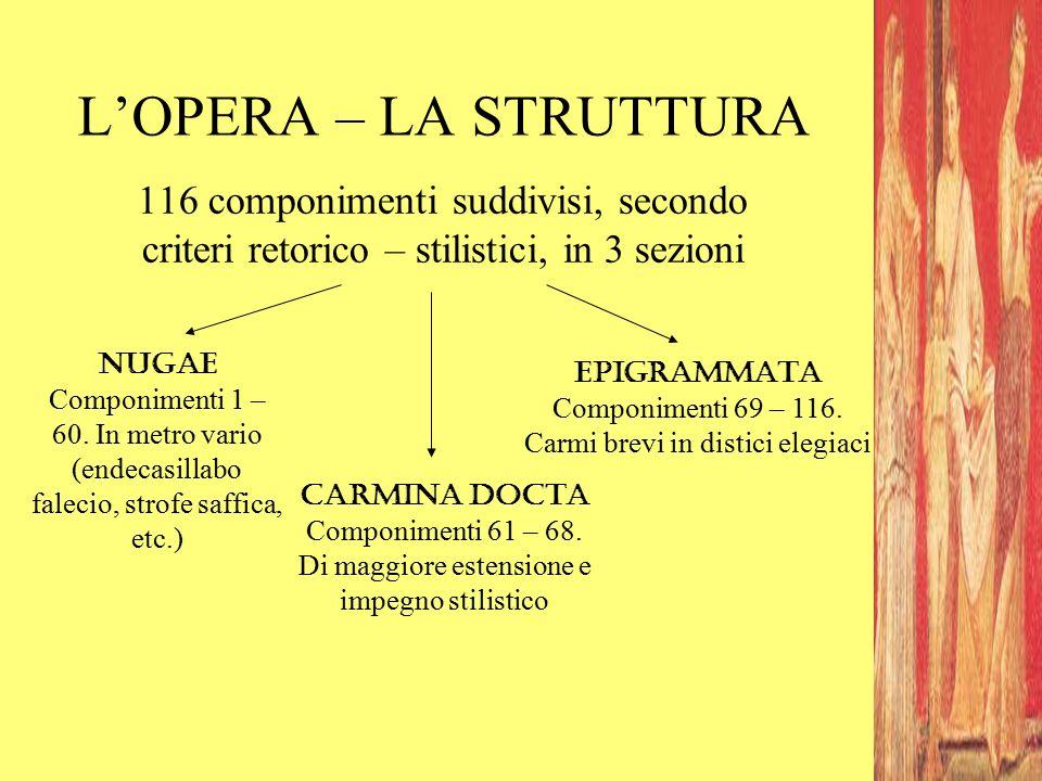 L'OPERA – LA STRUTTURA 116 componimenti suddivisi, secondo criteri retorico – stilistici, in 3 sezioni NUGAE Componimenti 1 – 60. In metro vario (ende
