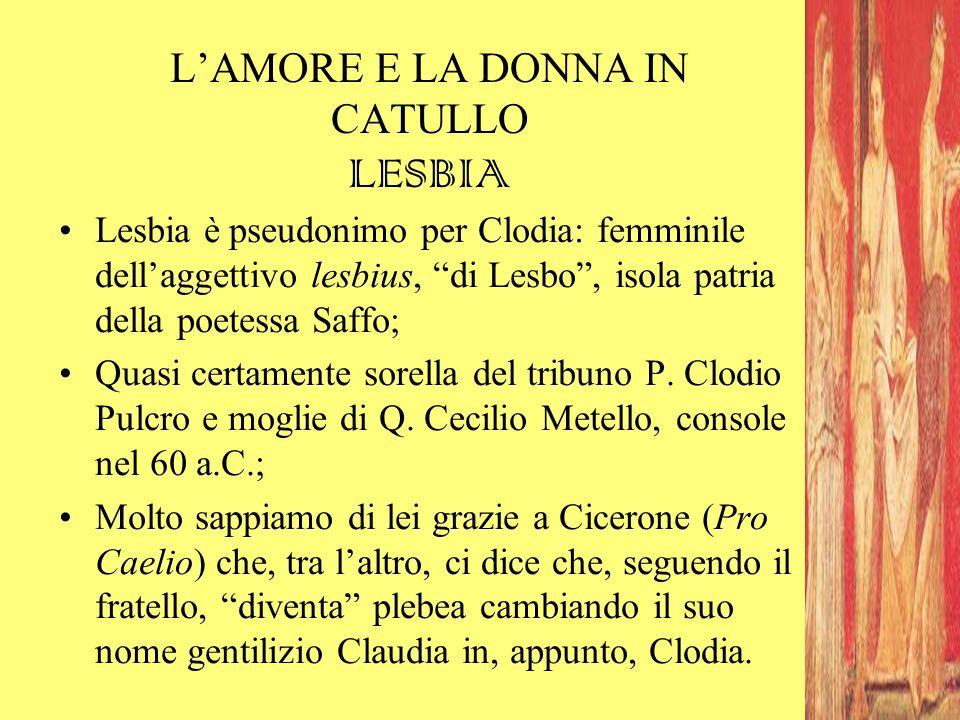 """L'AMORE E LA DONNA IN CATULLO LESBIA Lesbia è pseudonimo per Clodia: femminile dell'aggettivo lesbius, """"di Lesbo"""", isola patria della poetessa Saffo;"""