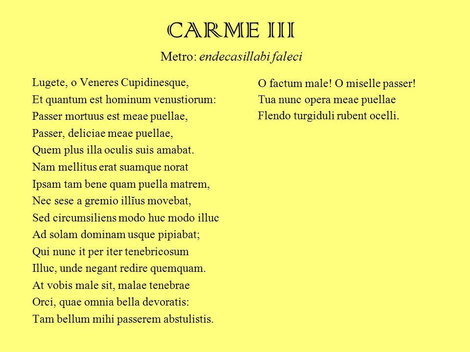 CARME III Metro: endecasillabi faleci Lugete, o Veneres Cupidinesque, Et quantum est hominum venustiorum: Passer mortuus est meae puellae, Passer, del