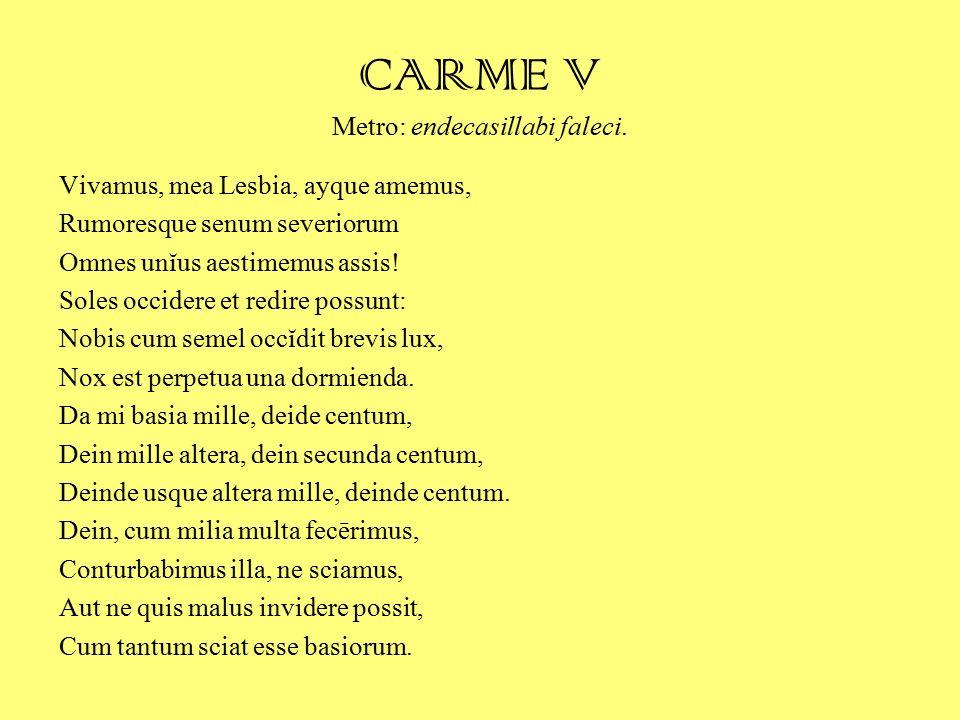 CARME V Metro: endecasillabi faleci. Vivamus, mea Lesbia, ayque amemus, Rumoresque senum severiorum Omnes unĭus aestimemus assis! Soles occidere et re