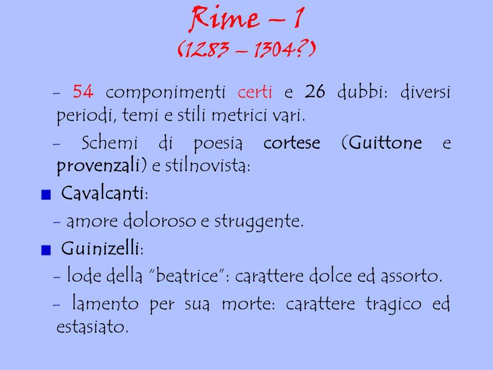 Rime – 1 (1283 – 1304?) - 54 componimenti certi e 26 dubbi: diversi periodi, temi e stili metrici vari. - Schemi di poesia cortese (Guittone e provenz