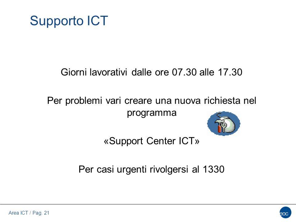 Area ICT / Pag. 21 Supporto ICT Giorni lavorativi dalle ore 07.30 alle 17.30 Per problemi vari creare una nuova richiesta nel programma «Support Cente