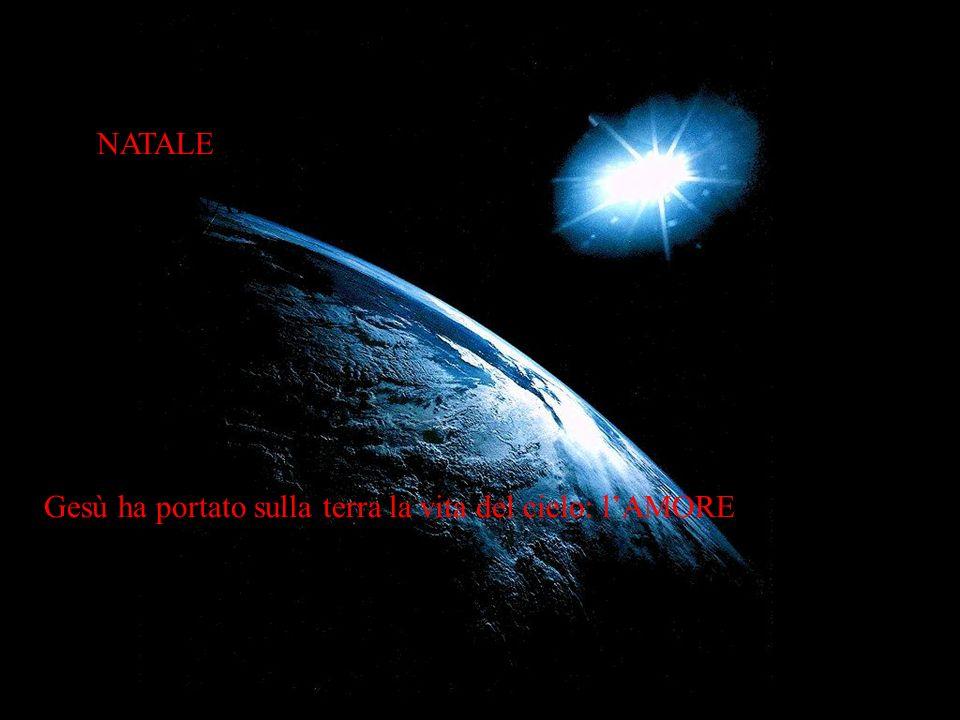 NATALE Gesù ha portato sulla terra la vita del cielo: l'AMORE