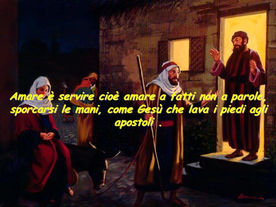 Amare è servire cioè amare a fatti non a parole, sporcarsi le mani, come Gesù che lava i piedi agli apostoli.