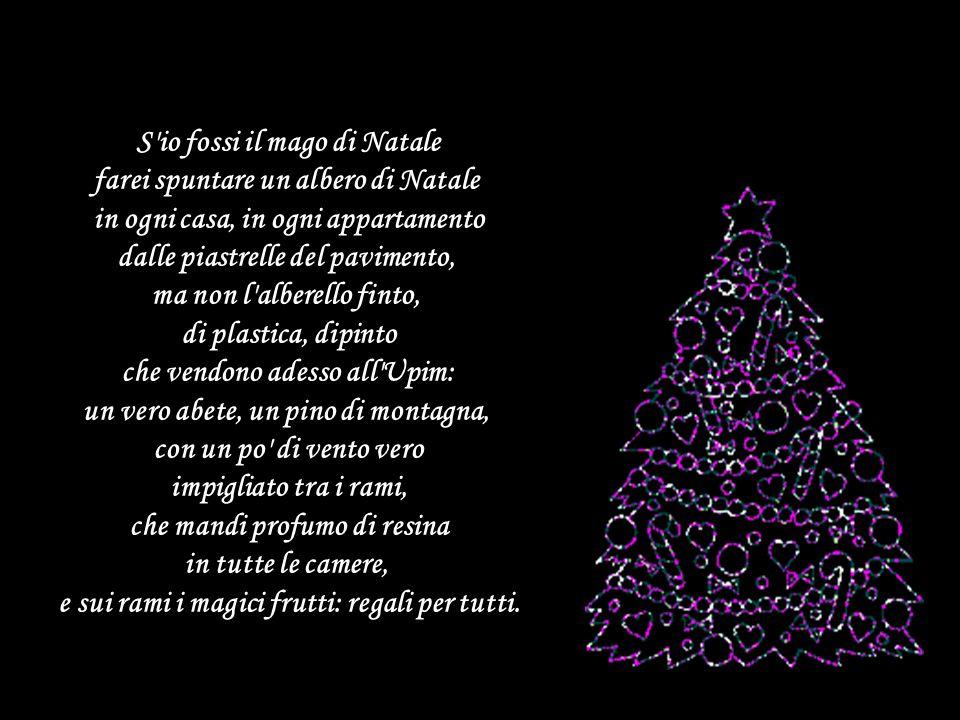 S io fossi il mago di Natale farei spuntare un albero di Natale in ogni casa, in ogni appartamento dalle piastrelle del pavimento, ma non l alberello finto, di plastica, dipinto che vendono adesso all Upim: un vero abete, un pino di montagna, con un po di vento vero impigliato tra i rami, che mandi profumo di resina in tutte le camere, e sui rami i magici frutti: regali per tutti.