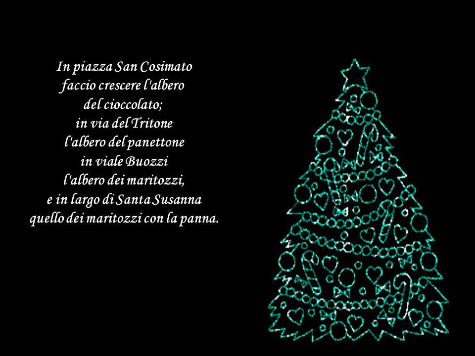 In piazza San Cosimato faccio crescere l albero del cioccolato; in via del Tritone l albero del panettone in viale Buozzi l albero dei maritozzi, e in largo di Santa Susanna quello dei maritozzi con la panna.
