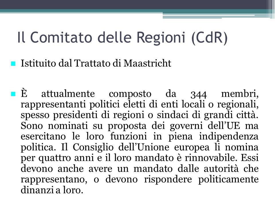Il Comitato delle Regioni (CdR) Istituito dal Trattato di Maastricht È attualmente composto da 344 membri, rappresentanti politici eletti di enti locali o regionali, spesso presidenti di regioni o sindaci di grandi città.