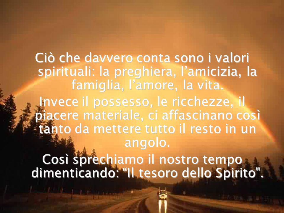 Ciò che davvero conta sono i valori spirituali: la preghiera, l'amicizia, la famiglia, l'amore, la vita.