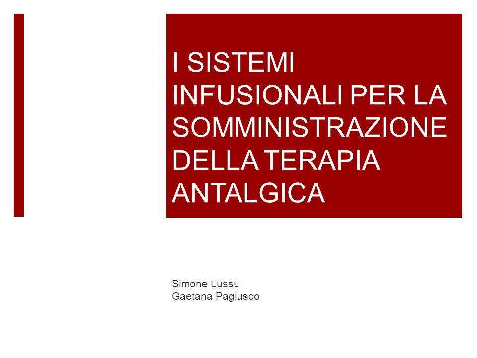 I SISTEMI INFUSIONALI PER LA SOMMINISTRAZIONE DELLA TERAPIA ANTALGICA Simone Lussu Gaetana Pagiusco