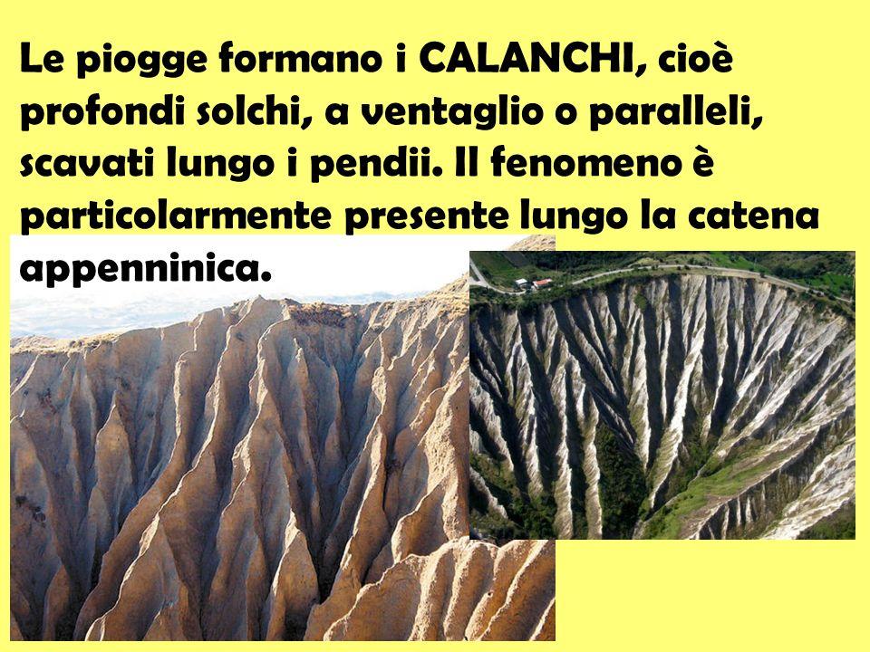 Le piogge formano i CALANCHI, cioè profondi solchi, a ventaglio o paralleli, scavati lungo i pendii. Il fenomeno è particolarmente presente lungo la c