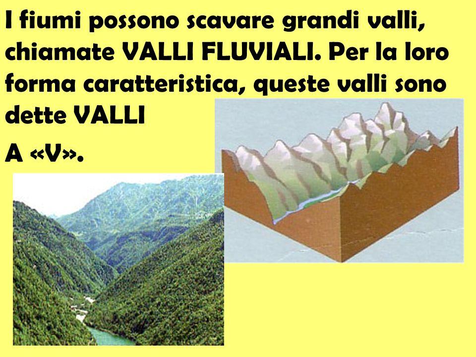 I fiumi possono scavare grandi valli, chiamate VALLI FLUVIALI. Per la loro forma caratteristica, queste valli sono dette VALLI A «V».