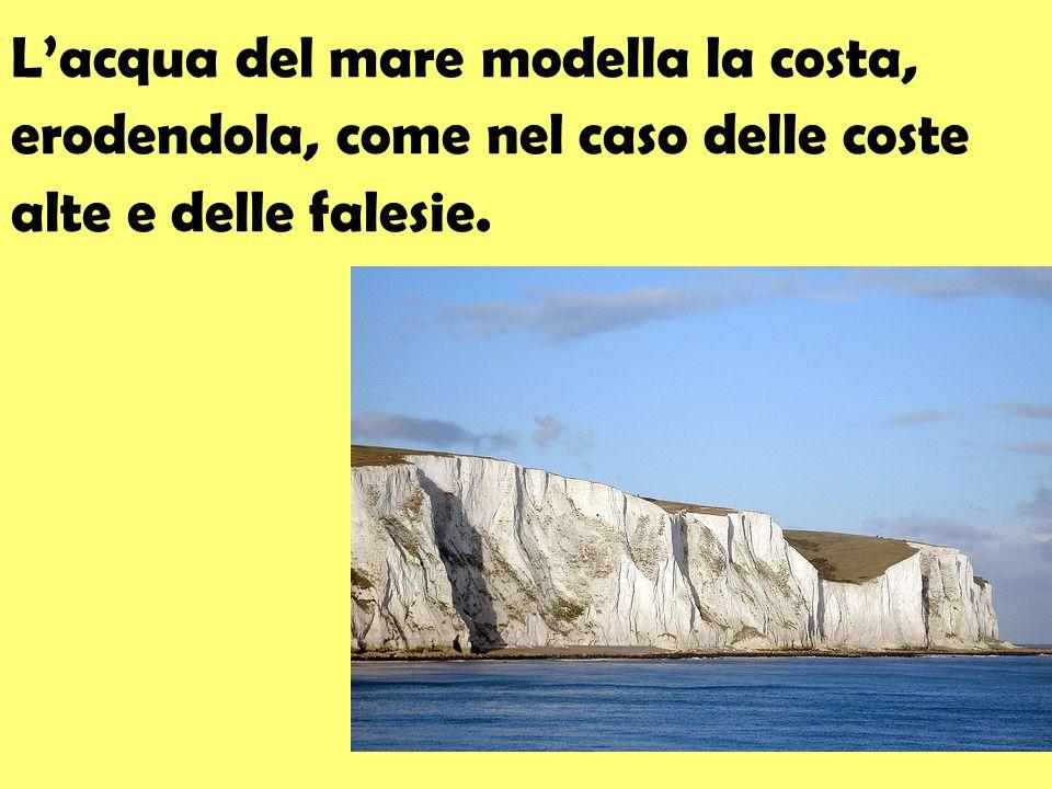 L'acqua del mare modella la costa, erodendola, come nel caso delle coste alte e delle falesie.