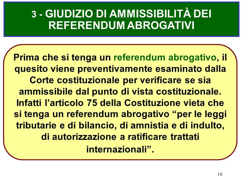 16 3 - GIUDIZIO DI AMMISSIBILITÀ DEI REFERENDUM ABROGATIVI Prima che si tenga un referendum abrogativo, il quesito viene preventivamente esaminato dal