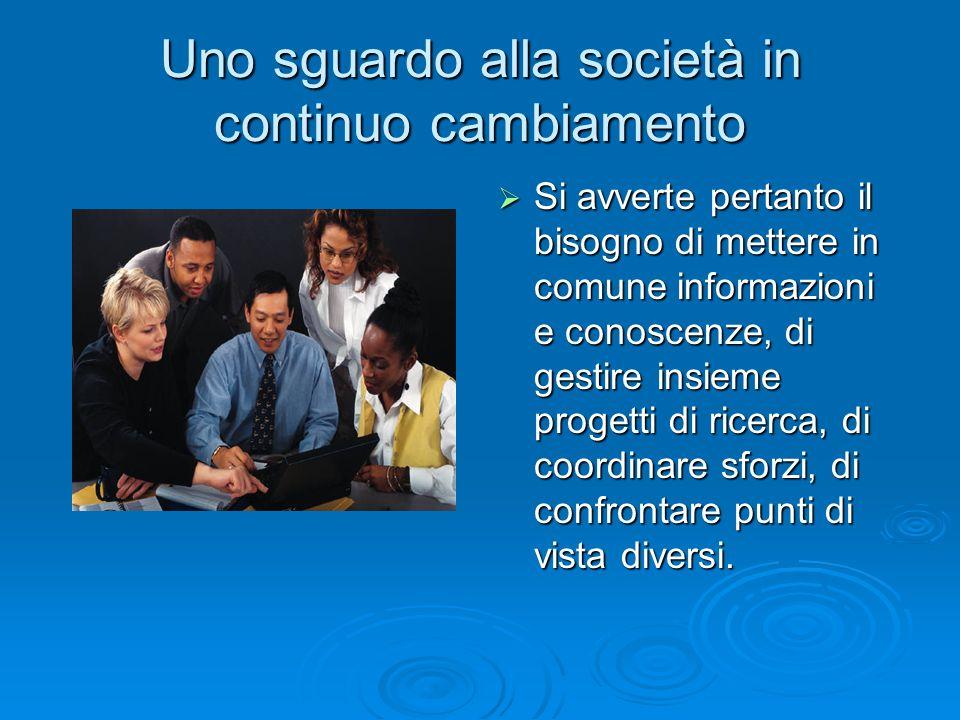 Uno sguardo alla società in continuo cambiamento  Si avverte pertanto il bisogno di mettere in comune informazioni e conoscenze, di gestire insieme p