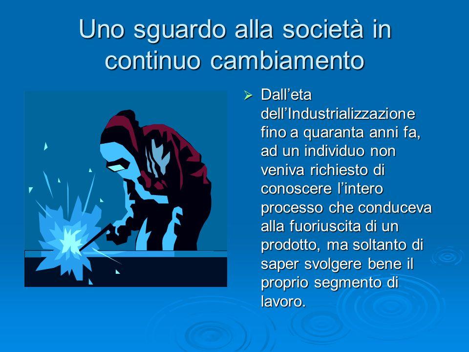 Uno sguardo alla società in continuo cambiamento  Dall'eta dell'Industrializzazione fino a quaranta anni fa, ad un individuo non veniva richiesto di