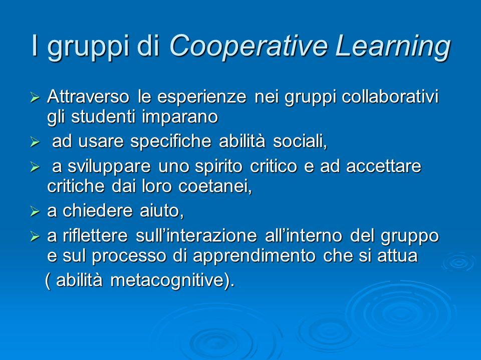 I gruppi di Cooperative Learning  Attraverso le esperienze nei gruppi collaborativi gli studenti imparano  ad usare specifiche abilità sociali,  a