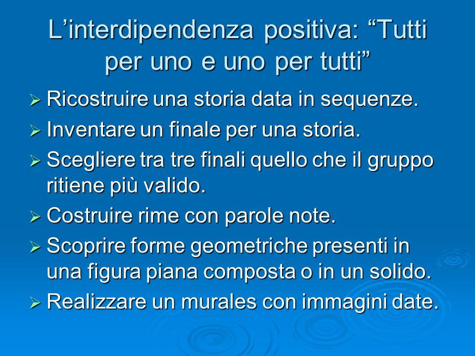 """L'interdipendenza positiva: """"Tutti per uno e uno per tutti""""  Ricostruire una storia data in sequenze.  Inventare un finale per una storia.  Sceglie"""