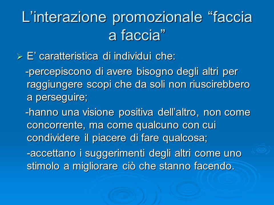 """L'interazione promozionale """"faccia a faccia""""  E' caratteristica di individui che: -percepiscono di avere bisogno degli altri per raggiungere scopi ch"""