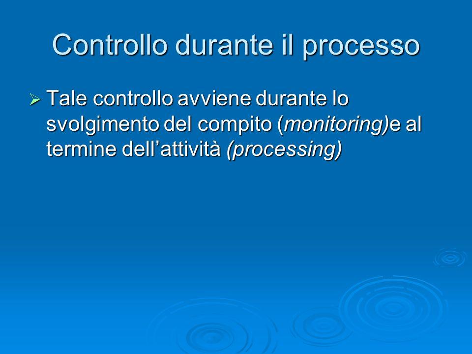 Controllo durante il processo  Tale controllo avviene durante lo svolgimento del compito (monitoring)e al termine dell'attività (processing)