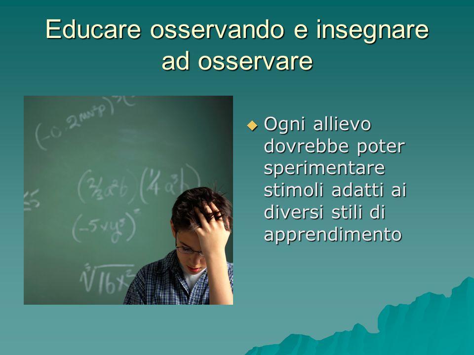 Educare osservando e insegnare ad osservare  Ogni allievo dovrebbe poter sperimentare stimoli adatti ai diversi stili di apprendimento