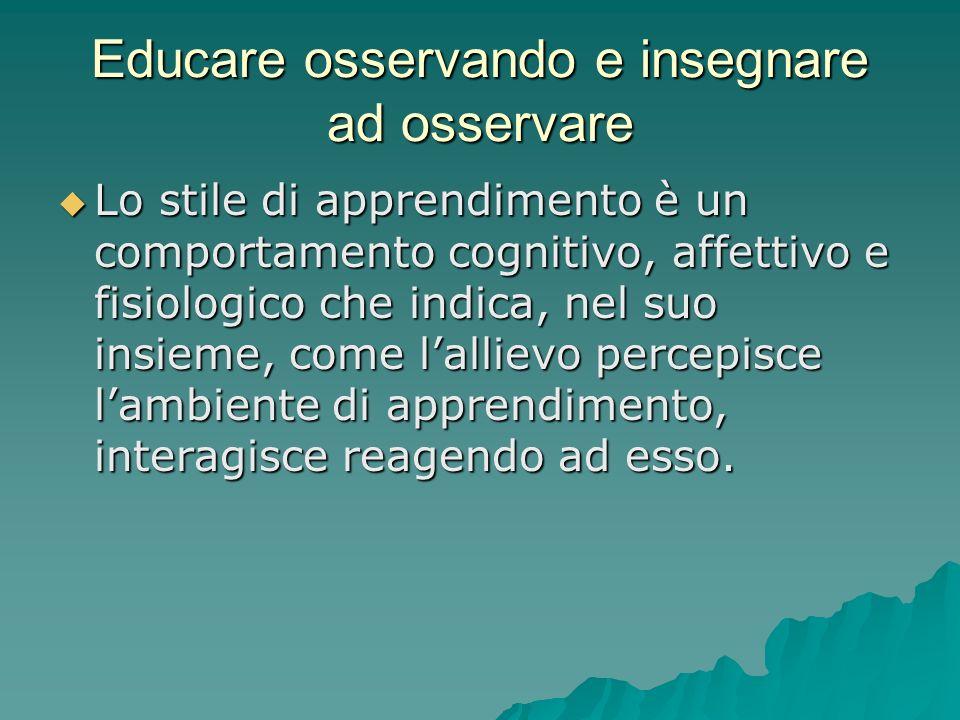 Educare osservando e insegnare ad osservare  Lo stile di apprendimento è un comportamento cognitivo, affettivo e fisiologico che indica, nel suo insieme, come l'allievo percepisce l'ambiente di apprendimento, interagisce reagendo ad esso.