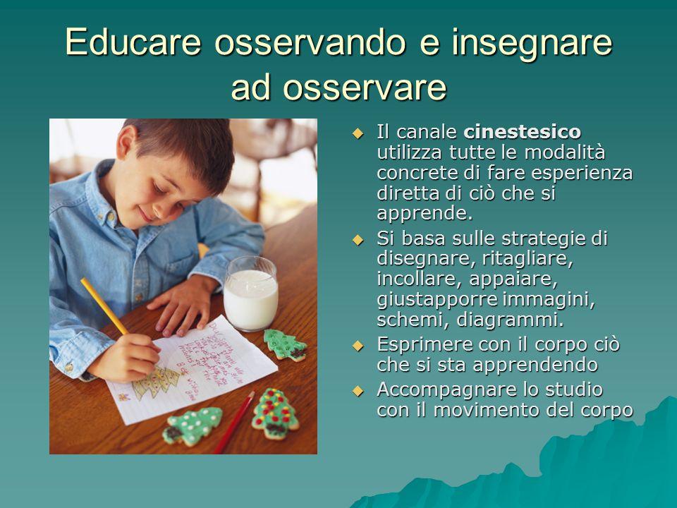 Educare osservando e insegnare ad osservare  Il canale cinestesico utilizza tutte le modalità concrete di fare esperienza diretta di ciò che si apprende.