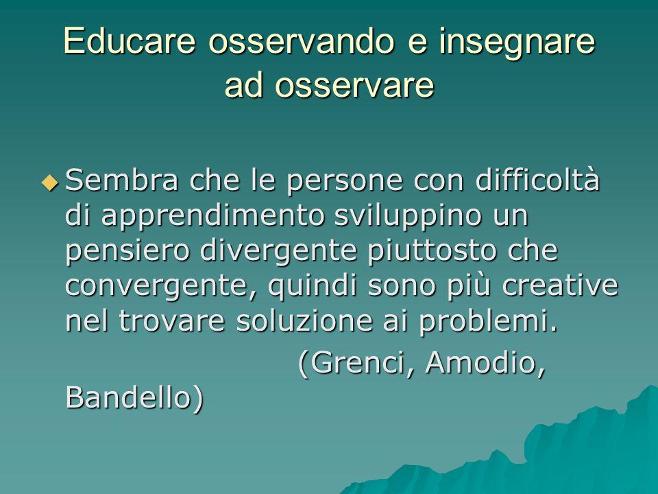 Educare osservando e insegnare ad osservare  Sembra che le persone con difficoltà di apprendimento sviluppino un pensiero divergente piuttosto che co