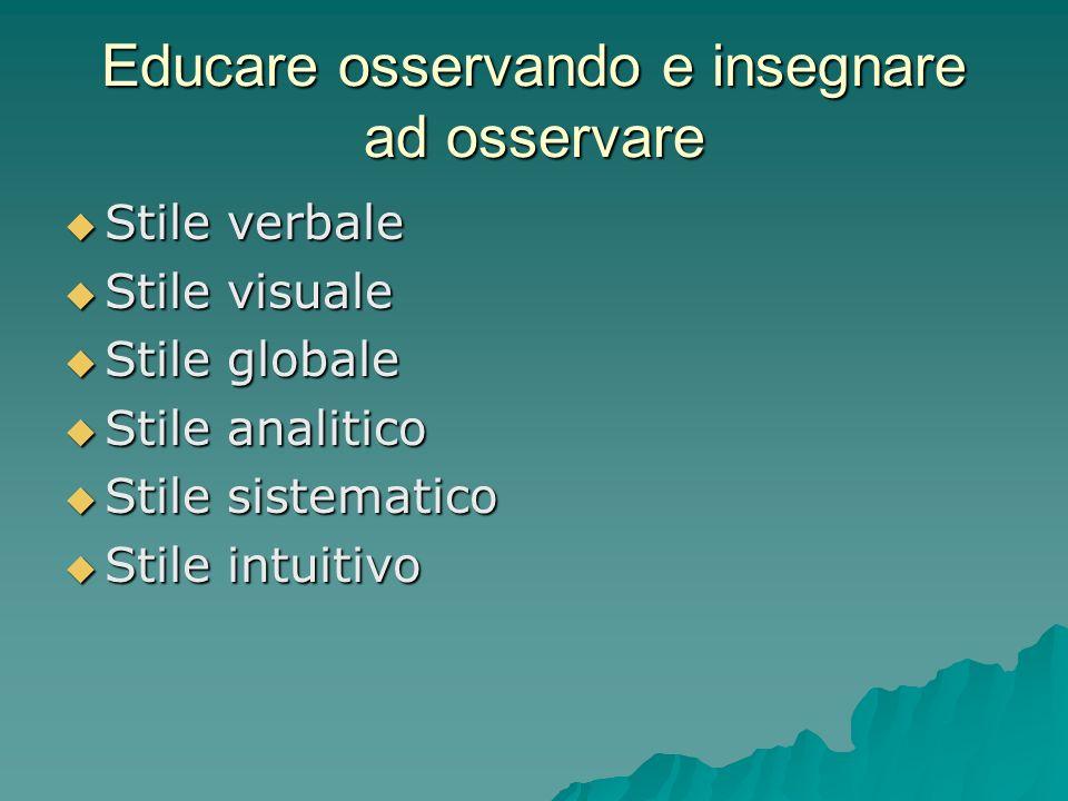 Educare osservando e insegnare ad osservare  Stile verbale  Stile visuale  Stile globale  Stile analitico  Stile sistematico  Stile intuitivo